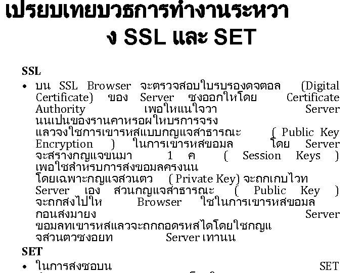 เปรยบเทยบวธการทำงานระหวา ง SSL และ SET SSL • บน SSL Browser จะตรวจสอบใบรบรองดจตอล (Digital Certificate) ของ