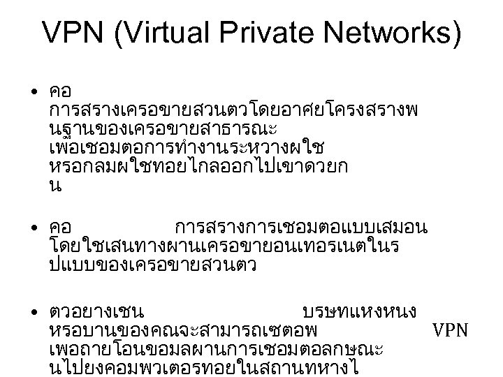 VPN (Virtual Private Networks) • คอ การสรางเครอขายสวนตวโดยอาศยโครงสรางพ นฐานของเครอขายสาธารณะ เพอเชอมตอการทำงานระหวางผใช หรอกลมผใชทอยไกลออกไปเขาดวยก น • คอ การสรางการเชอมตอแบบเสมอน