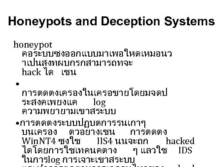 Honeypots and Deception Systems honeypot คอระบบซงออกแบบมาเพอใหดเหมอนว าเปนสงทผบกรกสามารถทจะ hack ได เชน • การตดตงเครองในเครอขายโดยมจดป ระสงคเพยงแค log