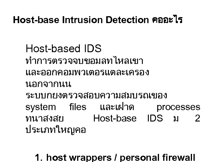Host-base Intrusion Detection คออะไร Host-based IDS ทำการตรวจจบขอมลทไหลเขา และออกคอมพวเตอรแตละเครอง นอกจากนน ระบบกยงตรวจสอบความสมบรณของ system files และเฝาด processes