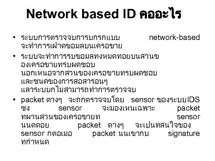 Network based ID คออะไร • ระบบการตรวจจบการบกรกแบบ network-based จะทำการเฝาดขอมลบนเครอขาย • ระบบจะทำการรบขอมลทงหมดทอยบนสวนข องเครอขายทรบผดชอบ นอกเหนอจากสวนของเครอขายทรบผดชอบ และชนดของการสอสารอนๆ แลวระบบกไมสามารถทำการตรวจจบ