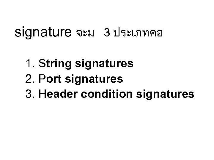 signature จะม 3 ประเภทคอ 1. String signatures 2. Port signatures 3. Header condition signatures