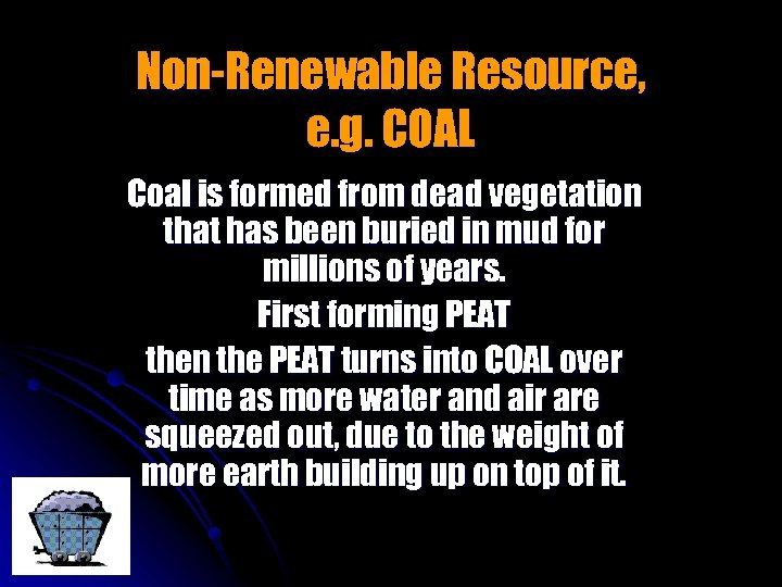 Non-Renewable Resource, e. g. COAL Coal is formed from dead vegetation that has been