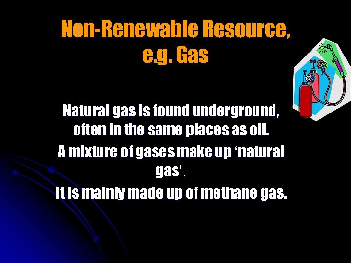 Non-Renewable Resource, e. g. Gas Natural gas is found underground, often in the same
