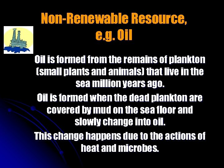 Non-Renewable Resource, e. g. Oil is formed from the remains of plankton (small plants