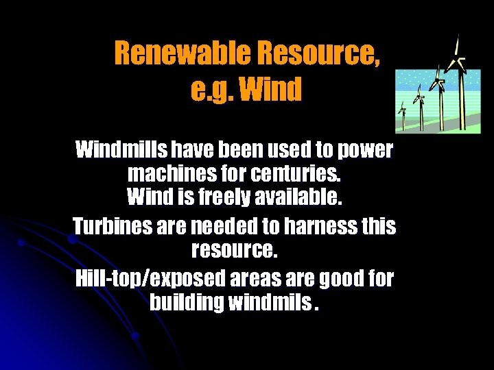 Renewable Resource, e. g. Windmills have been used to power machines for centuries. Wind