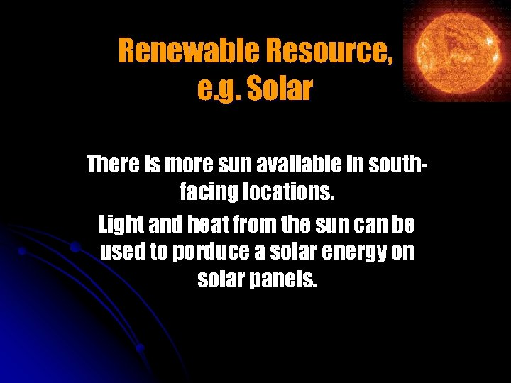 Renewable Resource, e. g. Solar There is more sun available in southfacing locations. Light