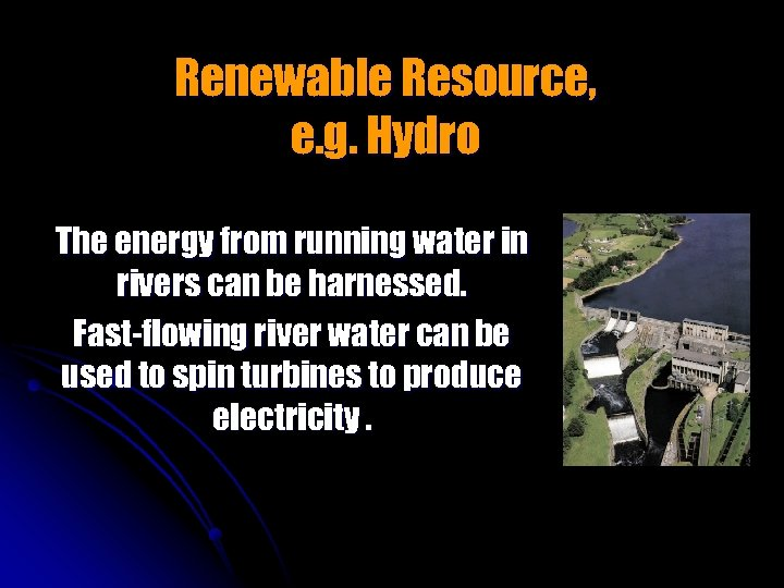 Renewable Resource, e. g. Hydro The energy from running water in rivers can be