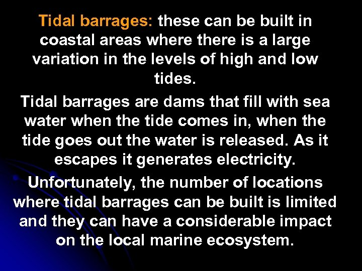 Tidal barrages: these can be built in coastal areas where there is a large