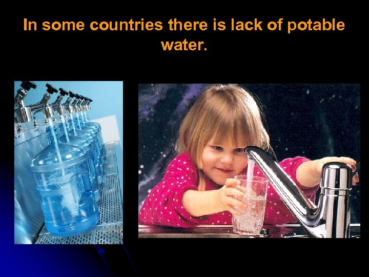 In some countries there is lack of potable water.