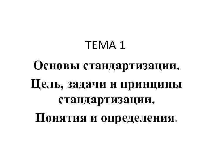 ТЕМА 1 Основы стандартизации. Цель, задачи и принципы стандартизации. Понятия и определения.