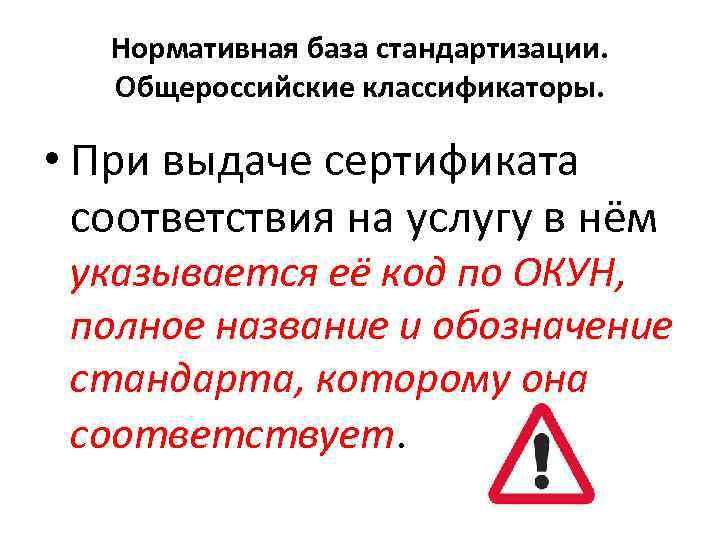 Нормативная база стандартизации. Общероссийские классификаторы. • При выдаче сертификата соответствия на услугу в нём