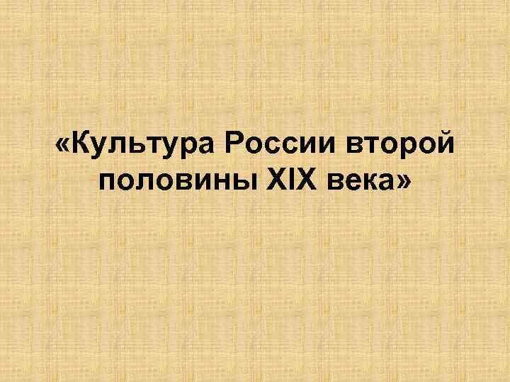 «Культура России второй половины ХIХ века»