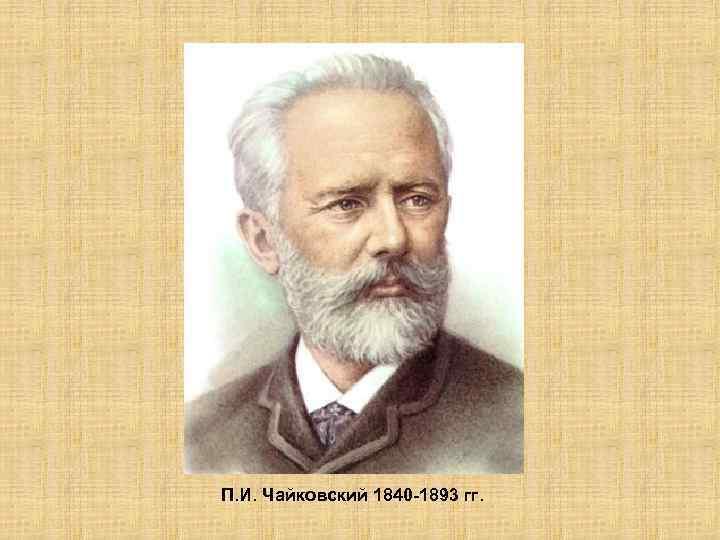 П. И. Чайковский 1840 -1893 гг.