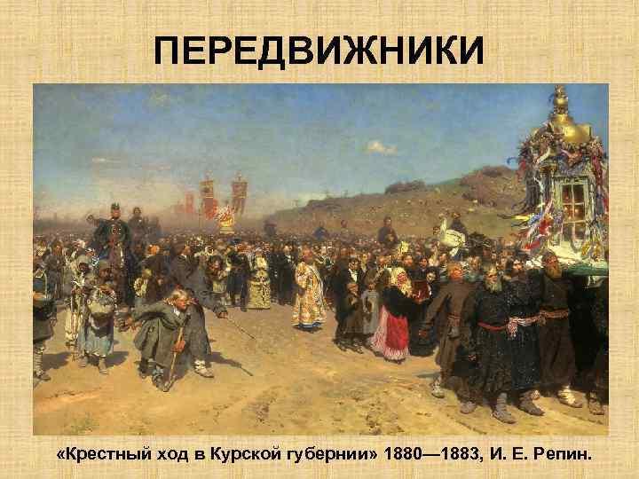 ПЕРЕДВИЖНИКИ «Крестный ход в Курской губернии» 1880— 1883, И. Е. Репин.