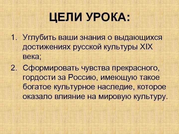 ЦЕЛИ УРОКА: 1. Углубить ваши знания о выдающихся достижениях русской культуры ХIХ века; 2.