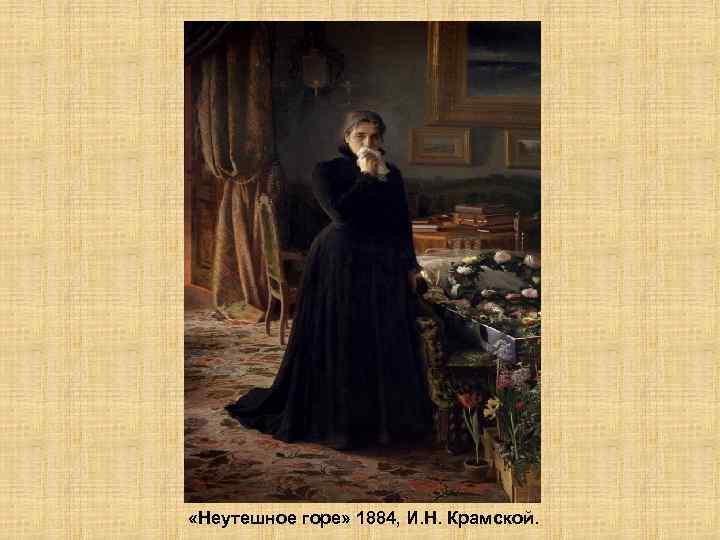 «Неутешное горе» 1884, И. Н. Крамской.
