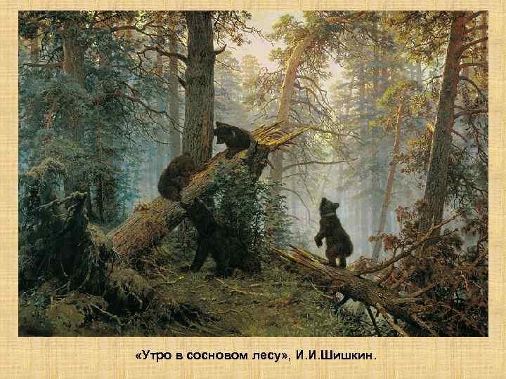 «Утро в сосновом лесу» , И. И. Шишкин.