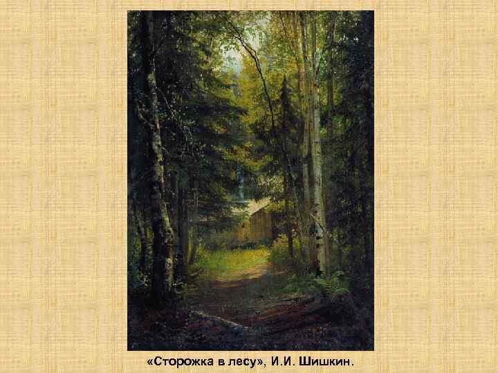 «Сторожка в лесу» , И. И. Шишкин.