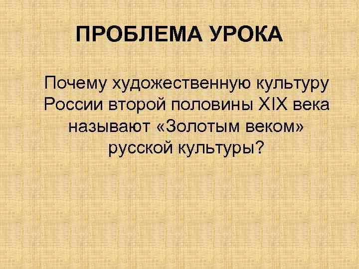 ПРОБЛЕМА УРОКА Почему художественную культуру России второй половины ХIХ века называют «Золотым веком» русской