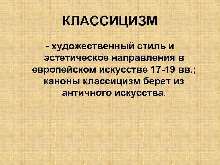 КЛАССИЦИЗМ - художественный стиль и эстетическое направления в европейском искусстве 17 -19 вв. ;