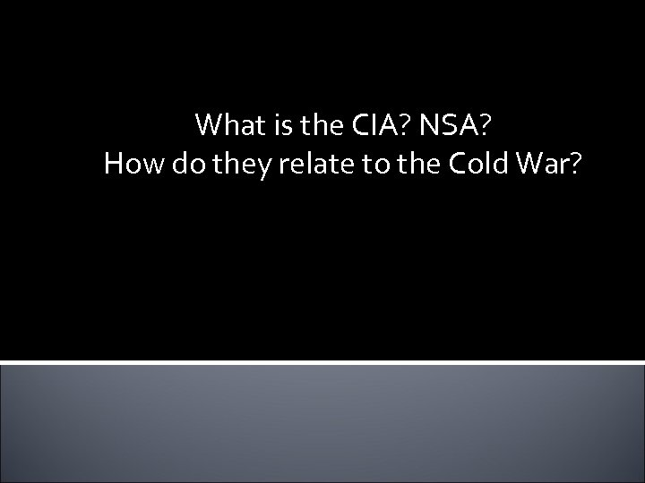 What is the CIA? NSA? How do they relate to the Cold War?