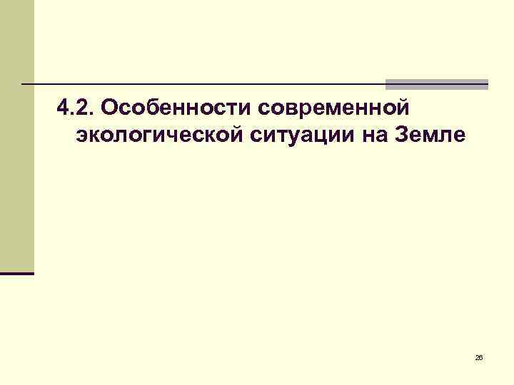 4. 2. Особенности современной экологической ситуации на Земле 26