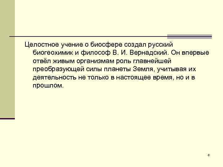 Целостное учение о биосфере создал русский биогеохимик и философ В. И. Вернадский. Он впервые