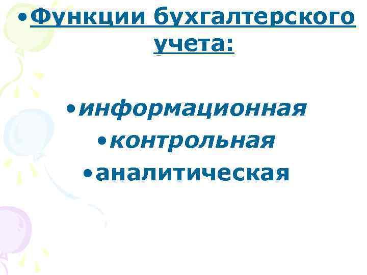 • Функции бухгалтерского учета: • информационная • контрольная • аналитическая