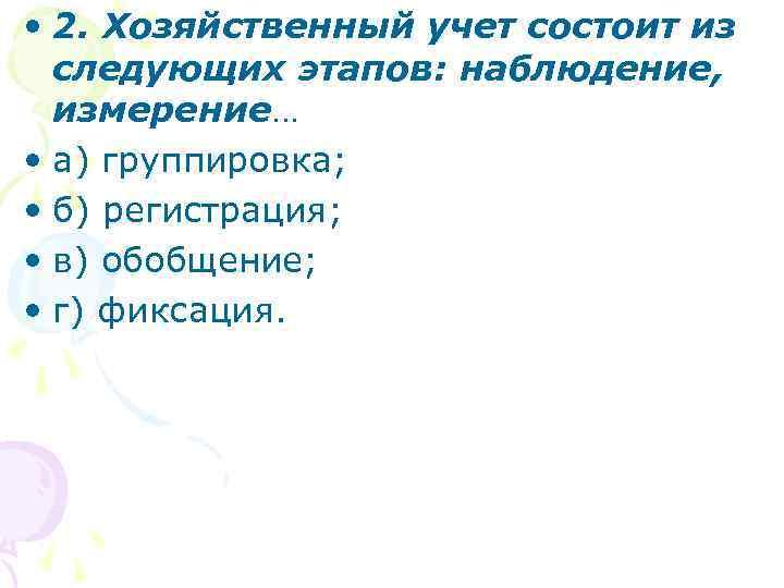• 2. Хозяйственный учет состоит из следующих этапов: наблюдение, измерение… • а) группировка;