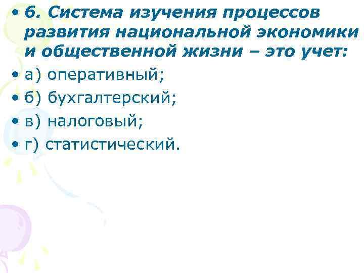 • 6. Система изучения процессов развития национальной экономики и общественной жизни – это