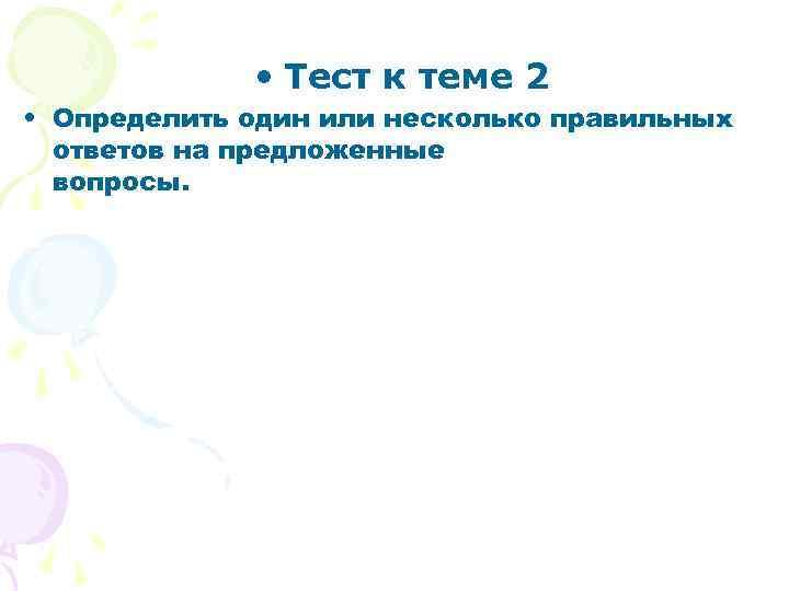 • Тест к теме 2 • Определить один или несколько правильных ответов на