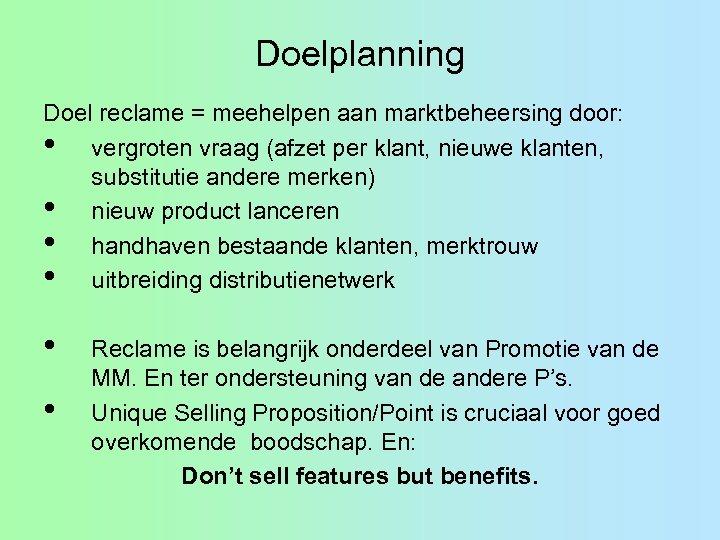 Doelplanning Doel reclame = meehelpen aan marktbeheersing door: • vergroten vraag (afzet per klant,
