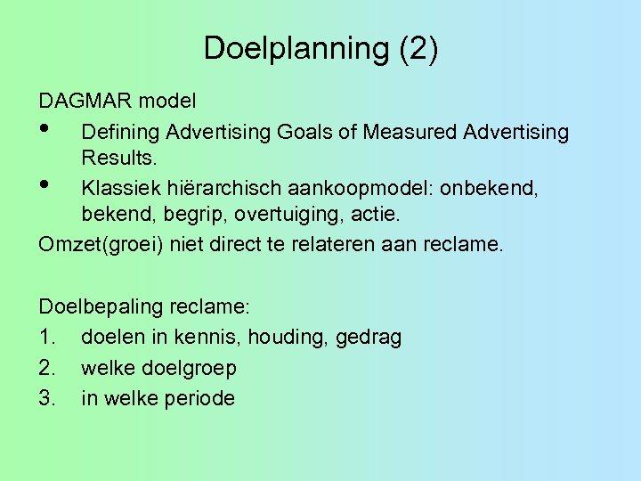 Doelplanning (2) DAGMAR model • Defining Advertising Goals of Measured Advertising Results. • Klassiek