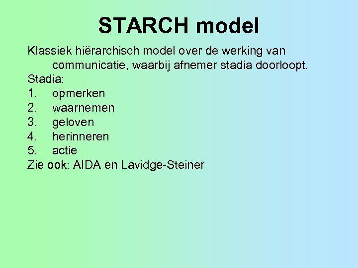 STARCH model Klassiek hiërarchisch model over de werking van communicatie, waarbij afnemer stadia doorloopt.
