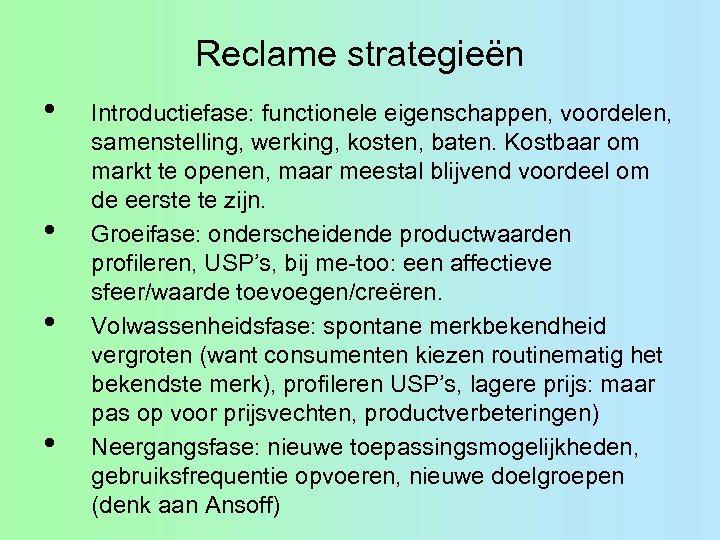 Reclame strategieën • • Introductiefase: functionele eigenschappen, voordelen, samenstelling, werking, kosten, baten. Kostbaar om