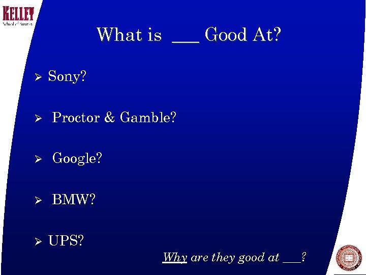 What is ___ Good At? Ø Sony? Ø Proctor & Gamble? Ø Google? Ø