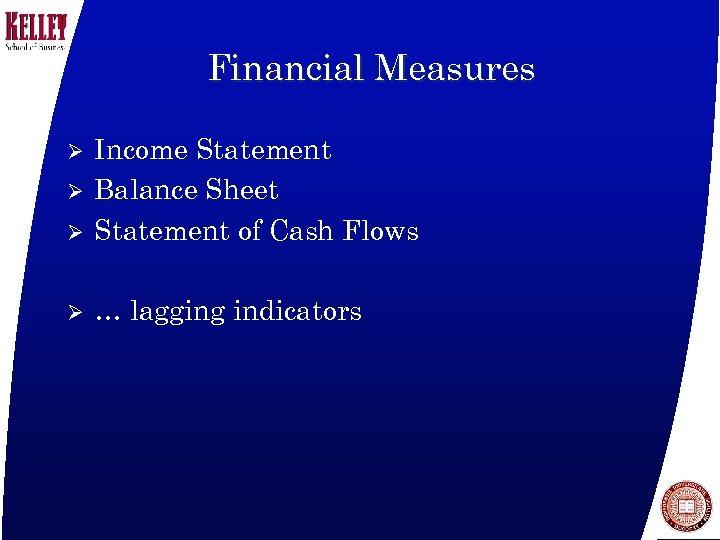 Financial Measures Ø Income Statement Balance Sheet Statement of Cash Flows Ø … lagging