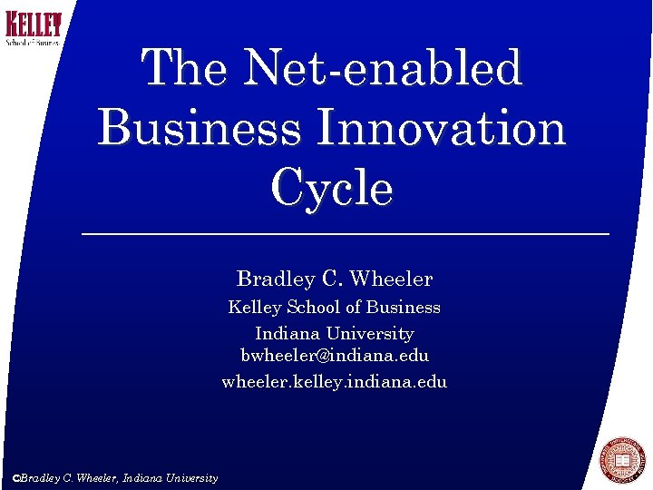 The Net-enabled Business Innovation Cycle Bradley C. Wheeler Kelley School of Business Indiana University
