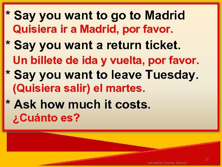 * Say you want to go to Madrid Quisiera ir a Madrid, por favor.