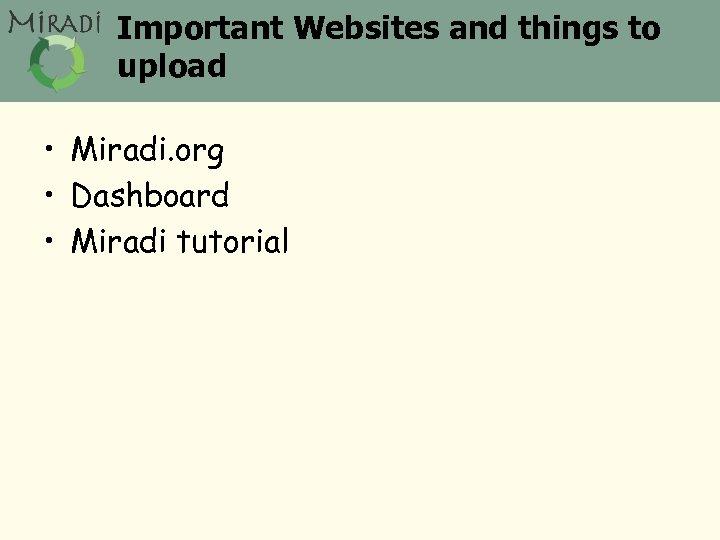 Important Websites and things to upload • Miradi. org • Dashboard • Miradi tutorial