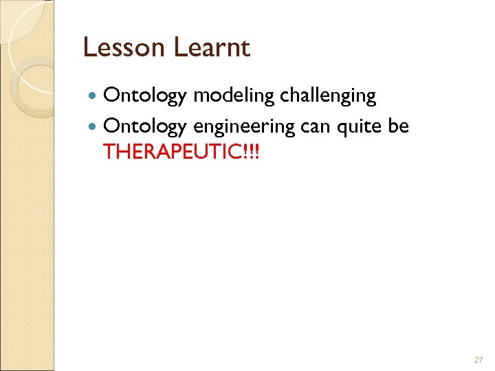 Lesson Learnt Ontology modeling challenging Ontology engineering can quite be THERAPEUTIC!!! 27