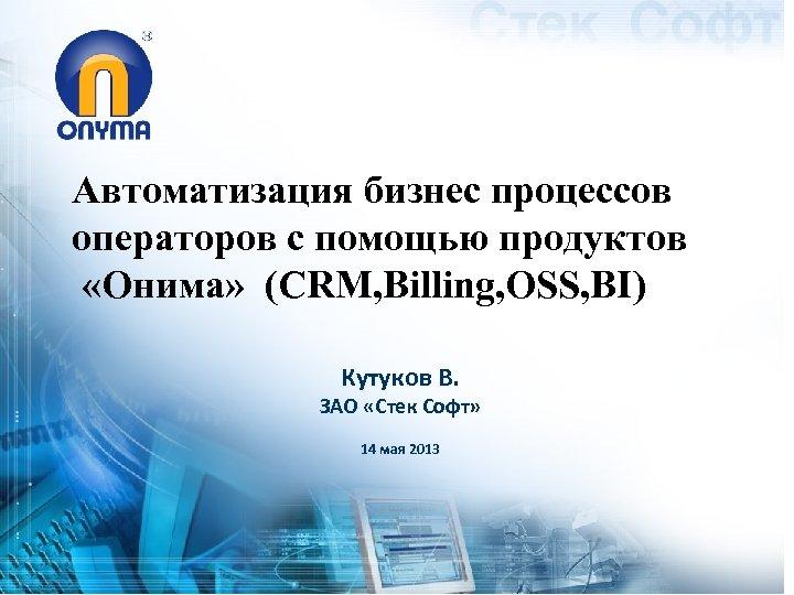 Автоматизация бизнес процессов операторов с помощью продуктов «Онима» (CRM, Billing, OSS, BI) Кутуков В.