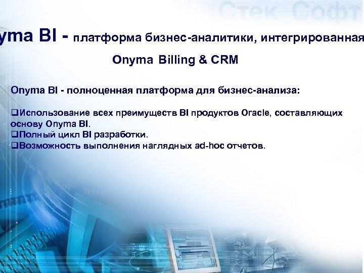 yma BI - платформа бизнес-аналитики, интегрированная Onyma Billing & CRM Onyma BI - полноценная