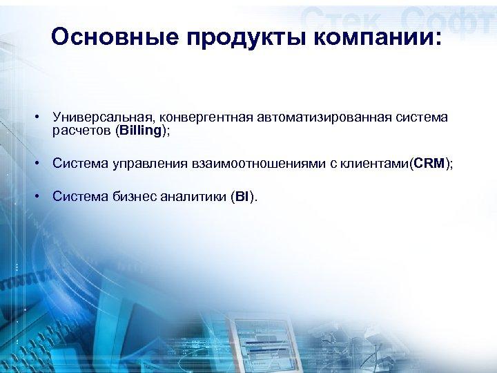 Основные продукты компании: • Универсальная, конвергентная автоматизированная система расчетов (Billing); • Система управления взаимоотношениями