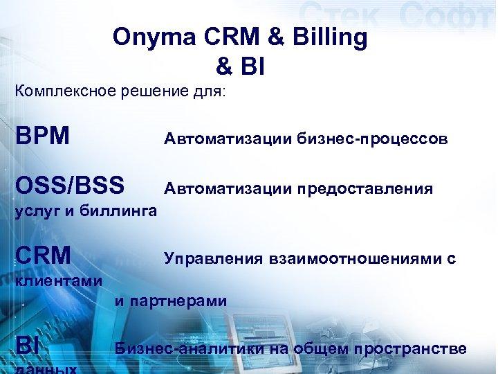 Onyma CRM & Billing & BI Комплексное решение для: BPM Автоматизации бизнес-процессов OSS/BSS Автоматизации