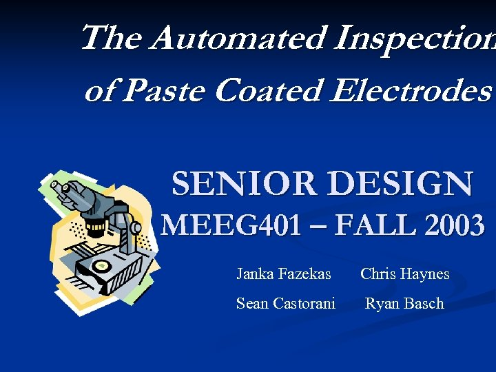 The Automated Inspection of Paste Coated Electrodes SENIOR DESIGN MEEG 401 – FALL 2003