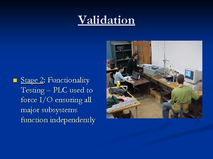 Validation n Stage 2: Functionality Testing – PLC used to force I/O ensuring all