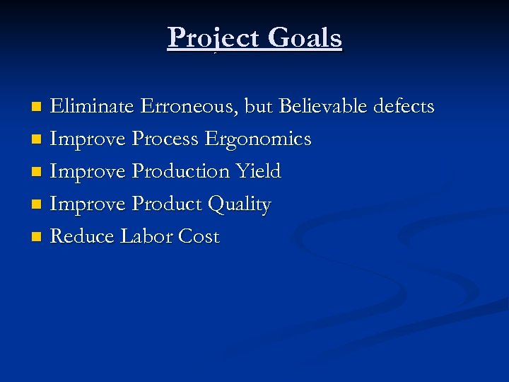 Project Goals Eliminate Erroneous, but Believable defects n Improve Process Ergonomics n Improve Production