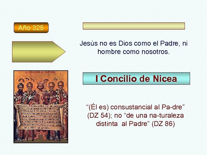 Año 325 Jesús no es Dios como el Padre, ni hombre como nosotros. I